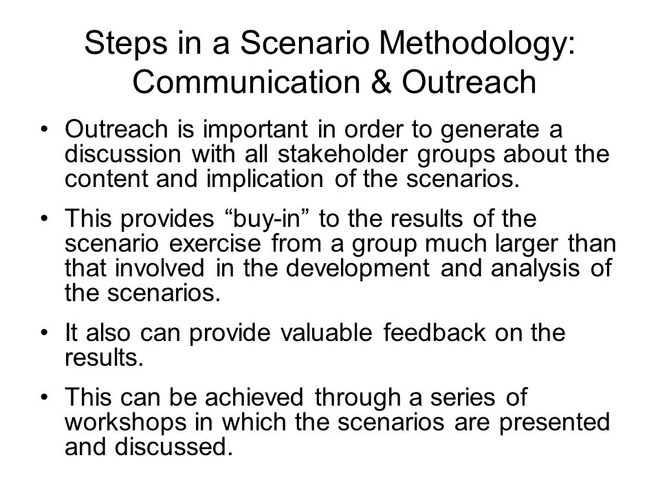 Steps in a Scenario Methodology: Communication & Outreach Outreach is important in order to generate a discussion with all stakeholder groups about th