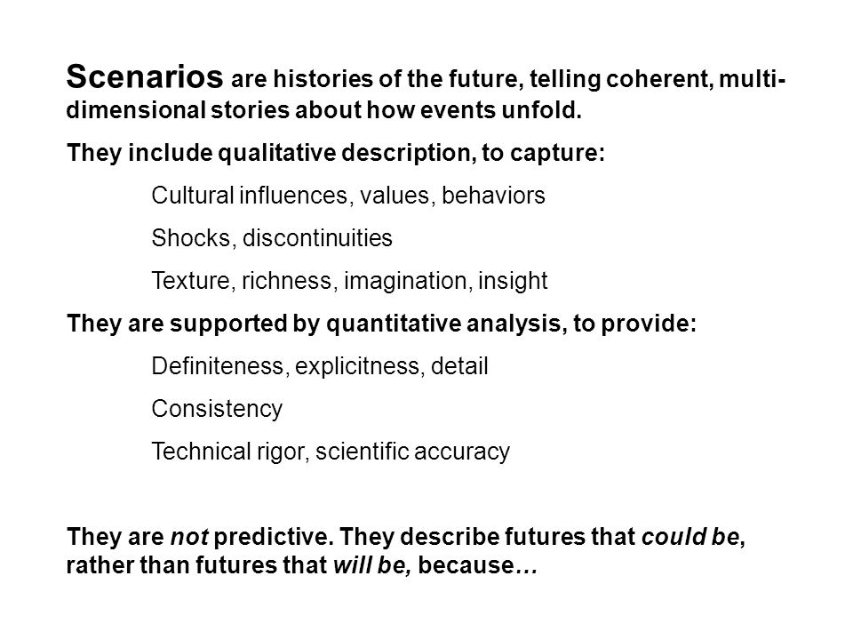 Scenarios are histories of the future, telling coherent, multi- dimensional stories about how events unfold. They include qualitative description, to
