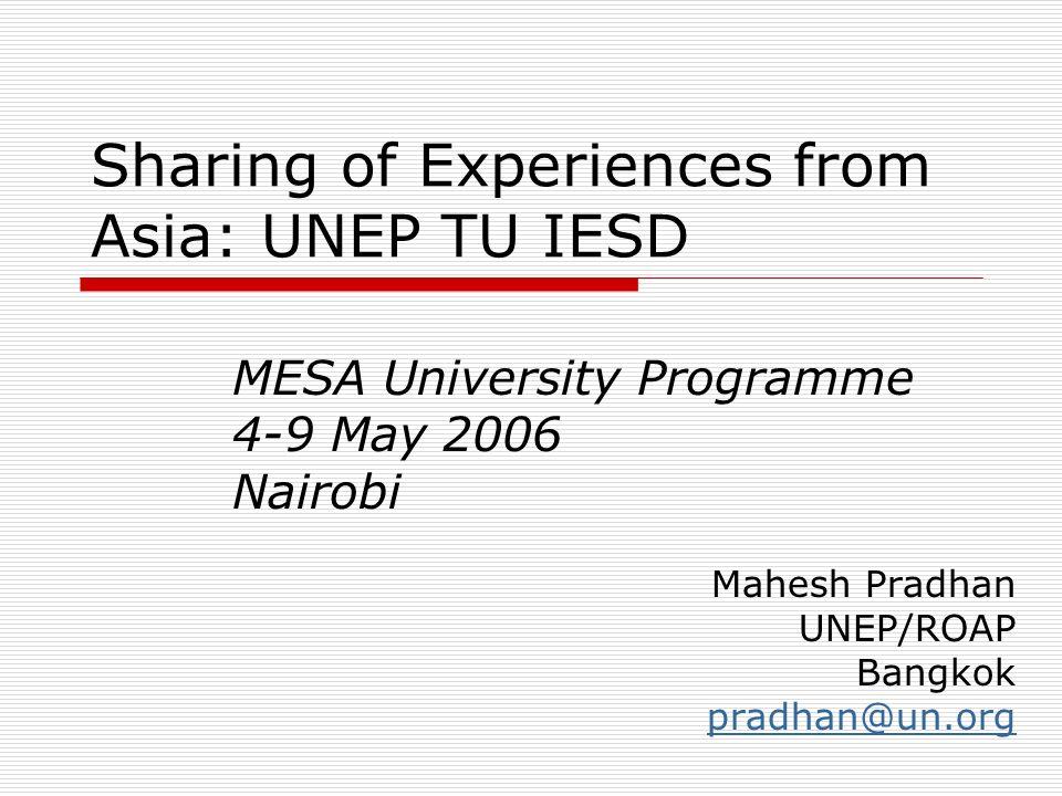 Sharing of Experiences from Asia: UNEP TU IESD MESA University Programme 4-9 May 2006 Nairobi Mahesh Pradhan UNEP/ROAP Bangkok pradhan@un.org