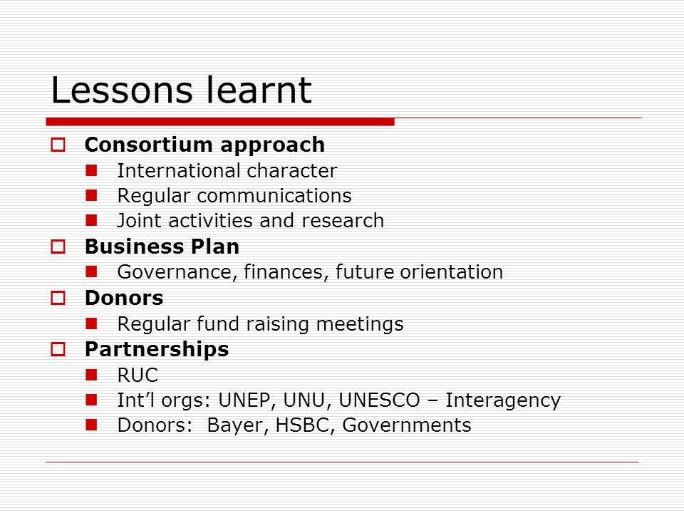Lessons learnt Consortium approach International character Regular communications Joint activities and research Business Plan Governance, finances, future orientation Donors Regular fund raising meetings Partnerships RUC Intl orgs: UNEP, UNU, UNESCO – Interagency Donors: Bayer, HSBC, Governments