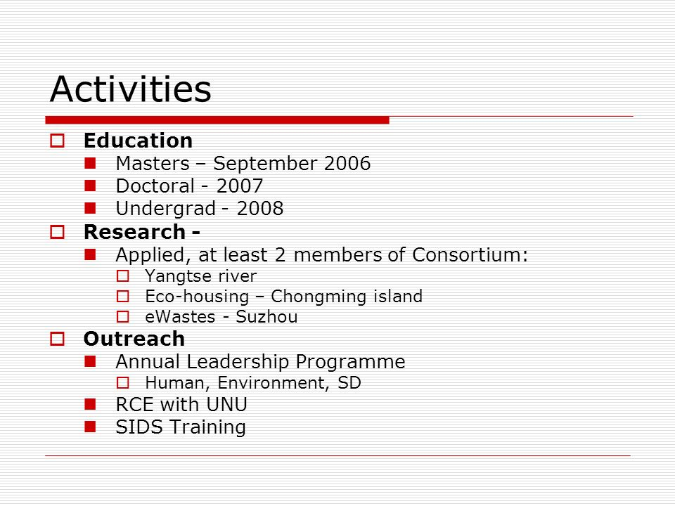 Activities Education Masters – September 2006 Doctoral - 2007 Undergrad - 2008 Research - Applied, at least 2 members of Consortium: Yangtse river Eco-housing – Chongming island eWastes - Suzhou Outreach Annual Leadership Programme Human, Environment, SD RCE with UNU SIDS Training