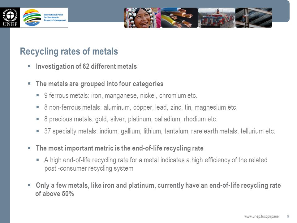 6   Recycling rates of metals Investigation of 62 different metals The metals are grouped into four categories 9 ferrous metals: iron, manganese, nickel, chromium etc.