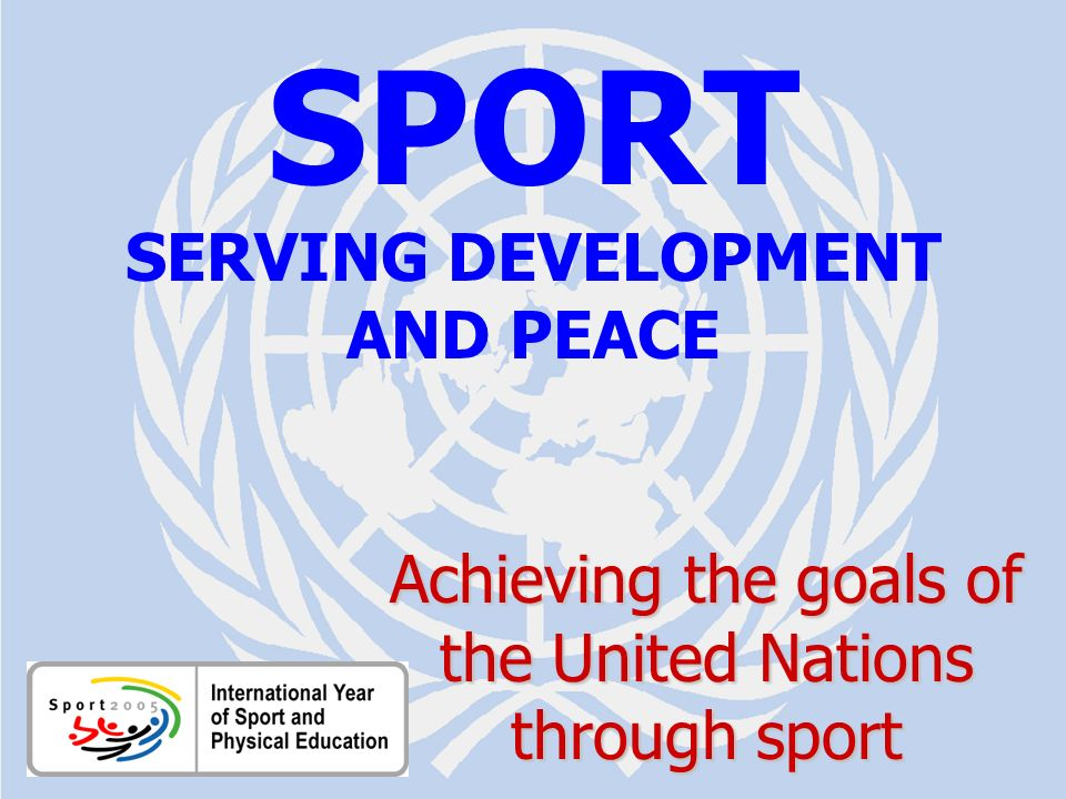 SPORT FOR DEVELOPMENT AND PEACE Aichi / July 2005 SPORT SERVING DEVELOPMENT AND PEACE Achieving the goals of the United Nations through sport