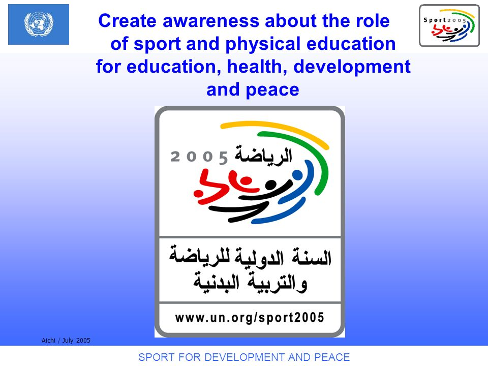 SPORT FOR DEVELOPMENT AND PEACE Aichi / July 2005 Create awareness about the role of sport and physical education for education, health, development and peace