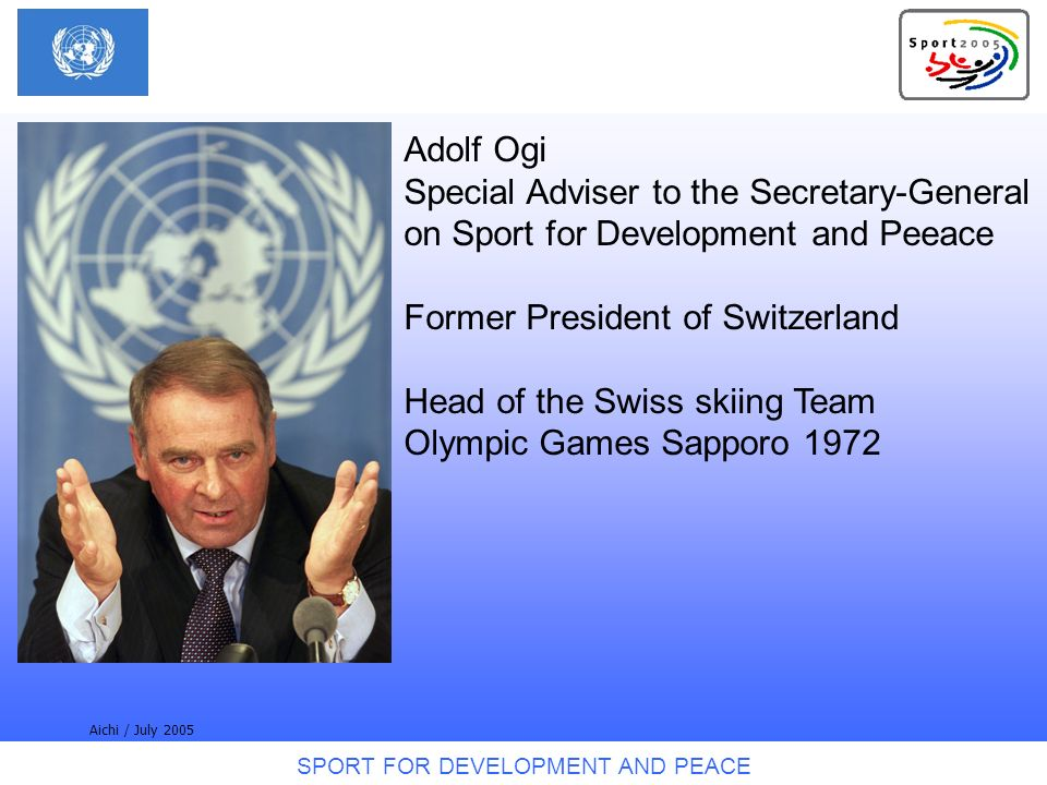 SPORT FOR DEVELOPMENT AND PEACE Aichi / July 2005 Adolf Ogi Special Adviser to the Secretary-General on Sport for Development and Peeace Former President of Switzerland Head of the Swiss skiing Team Olympic Games Sapporo 1972