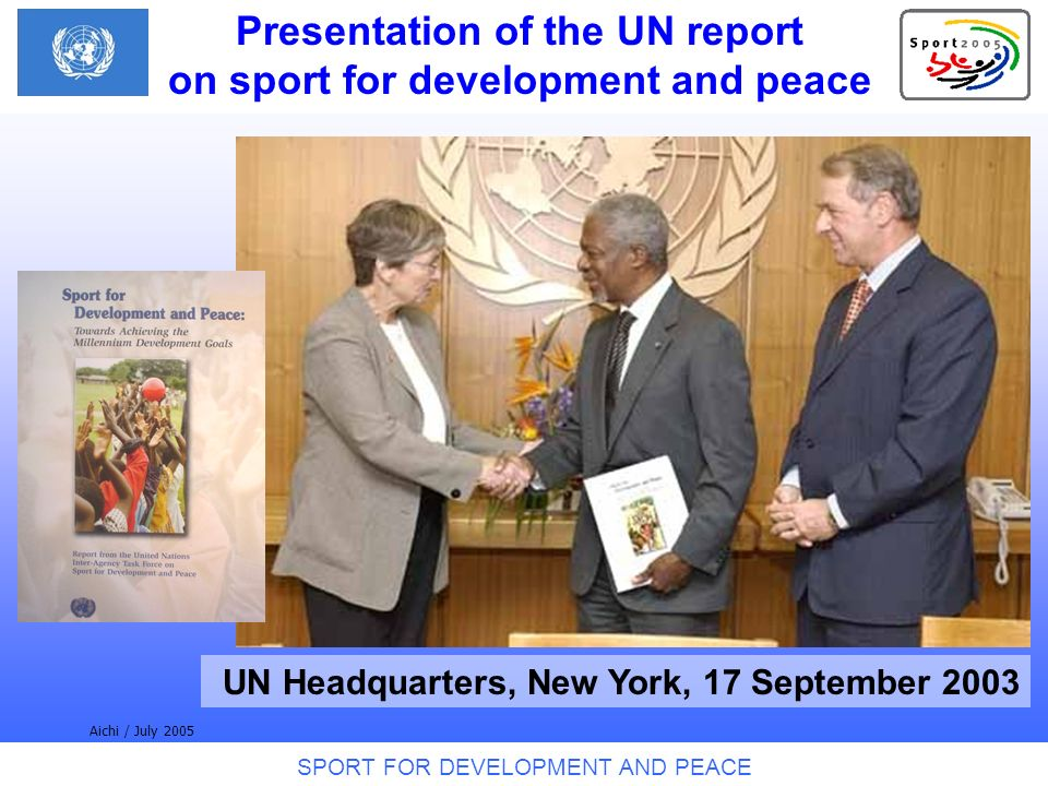SPORT FOR DEVELOPMENT AND PEACE Aichi / July 2005 UN Headquarters, New York, 17 September 2003 Presentation of the UN report on sport for development and peace