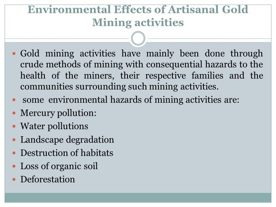 Environmental Effects of Artisanal Gold Mining activities Gold mining activities have mainly been done through crude methods of mining with consequent