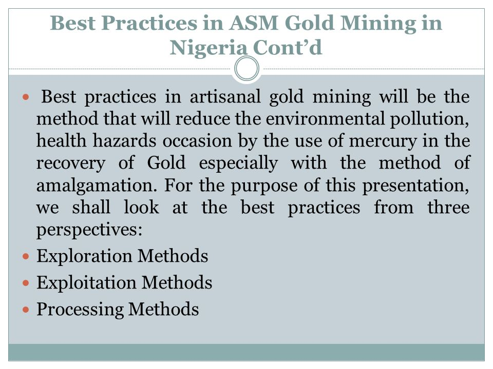 Best Practices in ASM Gold Mining in Nigeria Contd Best practices in artisanal gold mining will be the method that will reduce the environmental pollu