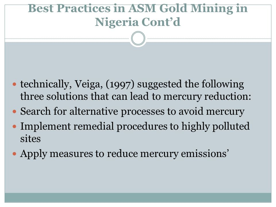 Best Practices in ASM Gold Mining in Nigeria Contd technically, Veiga, (1997) suggested the following three solutions that can lead to mercury reducti