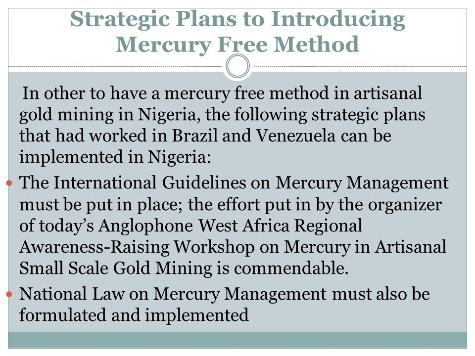 Strategic Plans to Introducing Mercury Free Method In other to have a mercury free method in artisanal gold mining in Nigeria, the following strategic