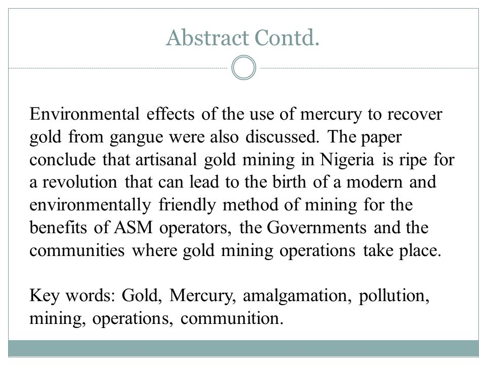 Abstract Contd. Environmental effects of the use of mercury to recover gold from gangue were also discussed. The paper conclude that artisanal gold mi