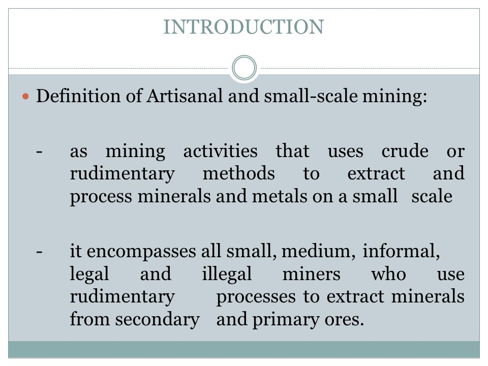 INTRODUCTION Definition of Artisanal and small-scale mining: -as mining activities that uses crude or rudimentary methods to extract and process miner