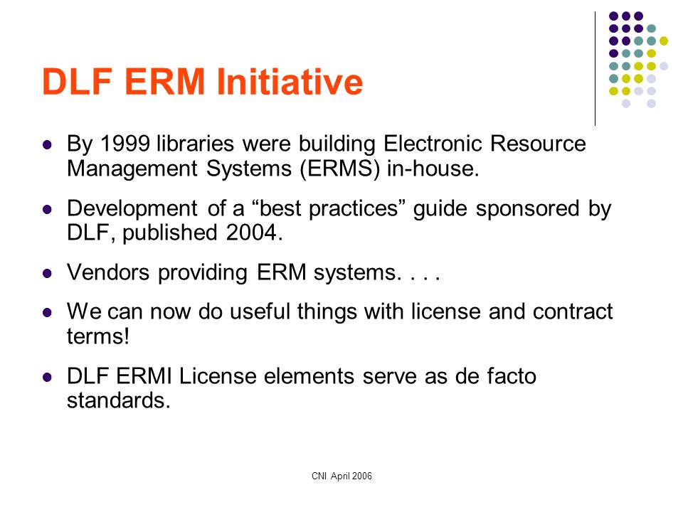 CNI April 2006 DLF ERM Initiative By 1999 libraries were building Electronic Resource Management Systems (ERMS) in-house.
