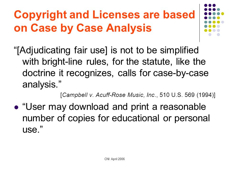 CNI April 2006 Copyright and Licenses are based on Case by Case Analysis [Adjudicating fair use] is not to be simplified with bright-line rules, for the statute, like the doctrine it recognizes, calls for case-by-case analysis.