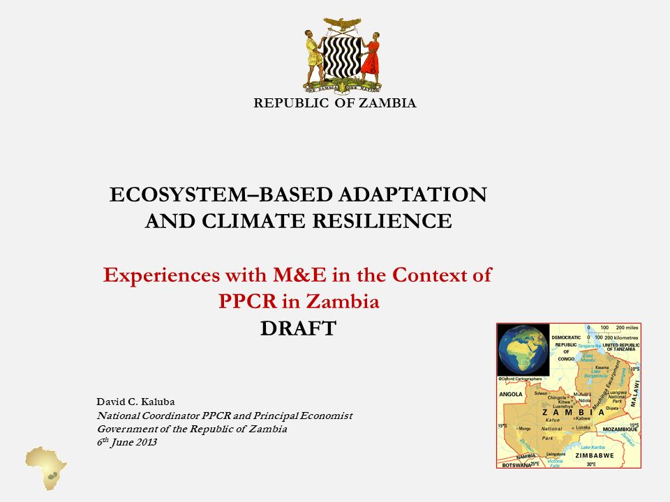 REPUBLIC OF ZAMBIA ECOSYSTEM–BASED ADAPTATION AND CLIMATE RESILIENCE Experiences with M&E in the Context of PPCR in Zambia DRAFT David C.