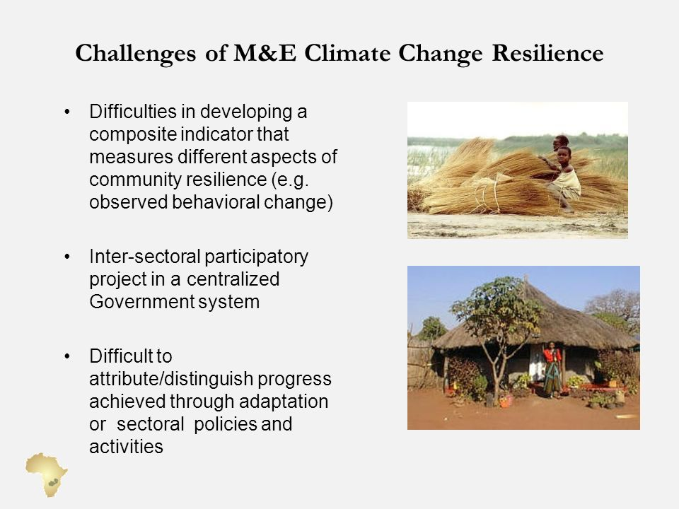 Challenges of M&E Climate Change Resilience Difficulties in developing a composite indicator that measures different aspects of community resilience (e.g.