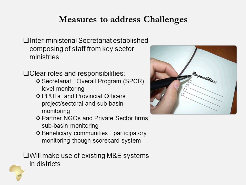 Measures to address Challenges Inter-ministerial Secretariat established composing of staff from key sector ministries Clear roles and responsibilities: Secretariat : Overall Program (SPCR) level monitoring PPUIs and Provincial Officers : project/sectoral and sub-basin monitoring Partner NGOs and Private Sector firms: sub-basin monitoring Beneficiary communities: participatory monitoring though scorecard system Will make use of existing M&E systems in districts