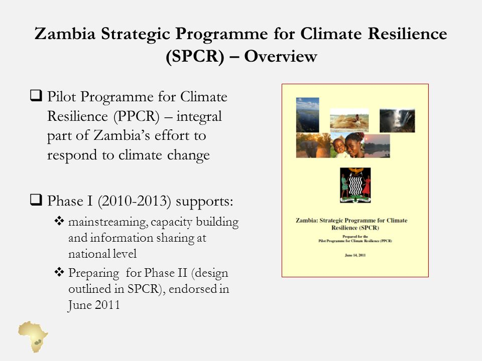Zambia Strategic Programme for Climate Resilience (SPCR) – Overview Pilot Programme for Climate Resilience (PPCR) – integral part of Zambias effort to respond to climate change Phase I (2010-2013) supports: mainstreaming, capacity building and information sharing at national level Preparing for Phase II (design outlined in SPCR), endorsed in June 2011