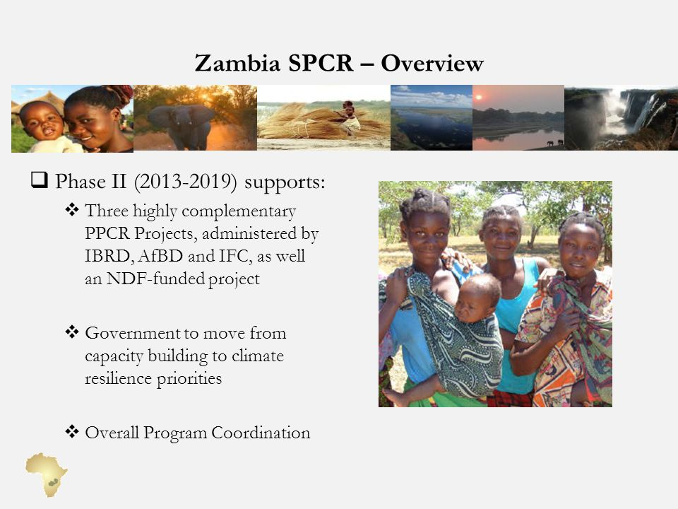 Zambia SPCR – Overview Phase II (2013-2019) supports: Three highly complementary PPCR Projects, administered by IBRD, AfBD and IFC, as well an NDF-funded project Government to move from capacity building to climate resilience priorities Overall Program Coordination
