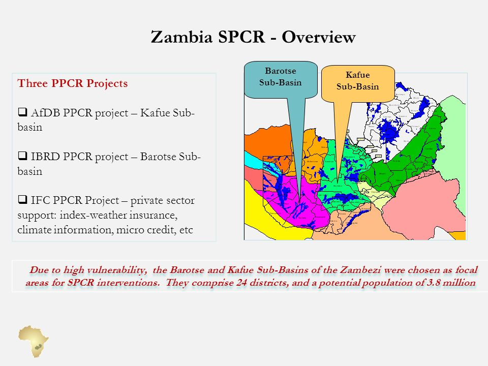 Zambia SPCR - Overview Three PPCR Projects AfDB PPCR project – Kafue Sub- basin IBRD PPCR project – Barotse Sub- basin IFC PPCR Project – private sector support: index-weather insurance, climate information, micro credit, etc Kafue Sub-Basin Barotse Sub-Basin Due to high vulnerability, the Barotse and Kafue Sub-Basins of the Zambezi were chosen as focal areas for SPCR interventions.