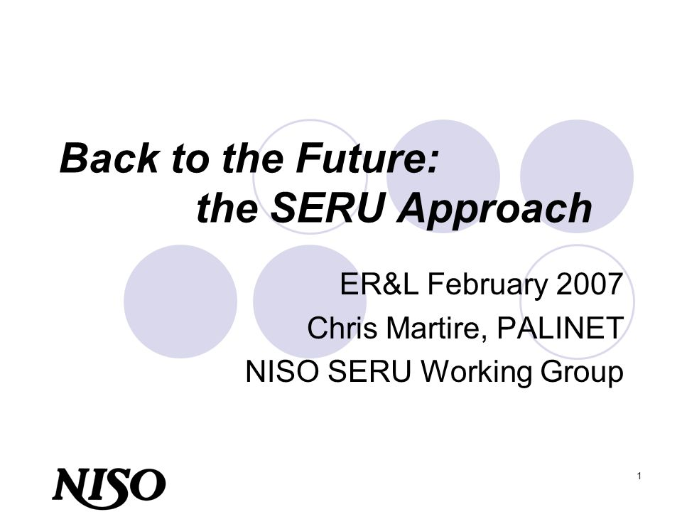 1 Back to the Future: the SERU Approach ER&L February 2007 Chris Martire, PALINET NISO SERU Working Group