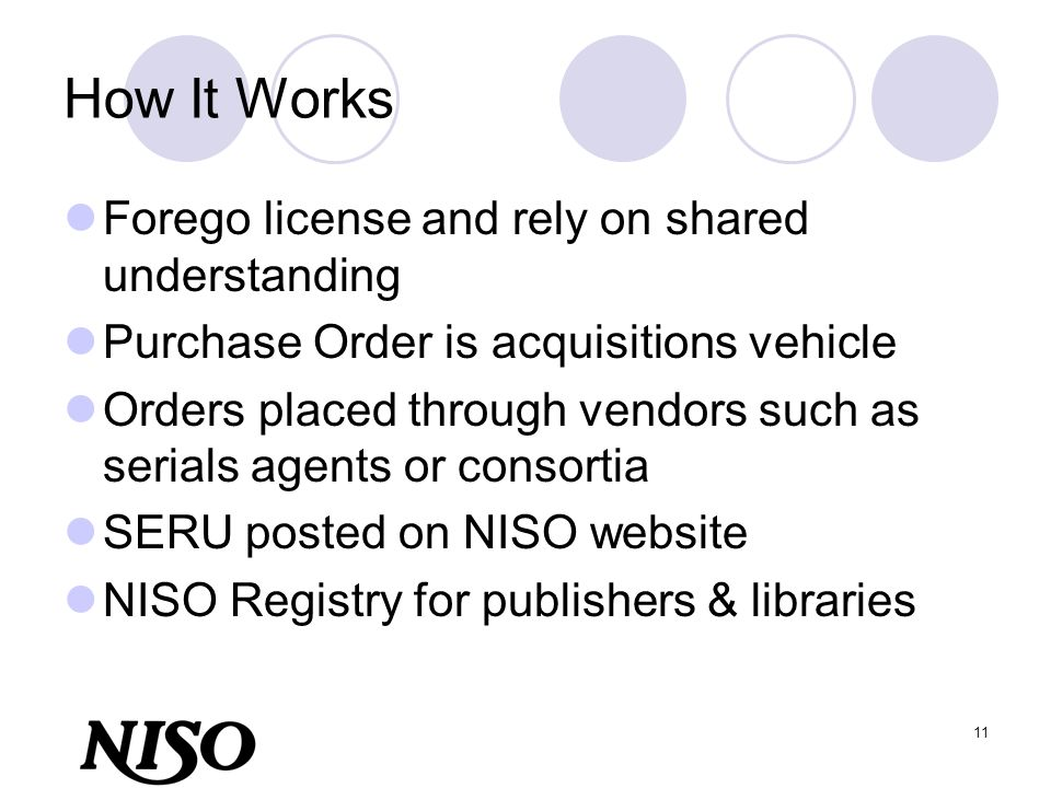 11 How It Works Forego license and rely on shared understanding Purchase Order is acquisitions vehicle Orders placed through vendors such as serials a