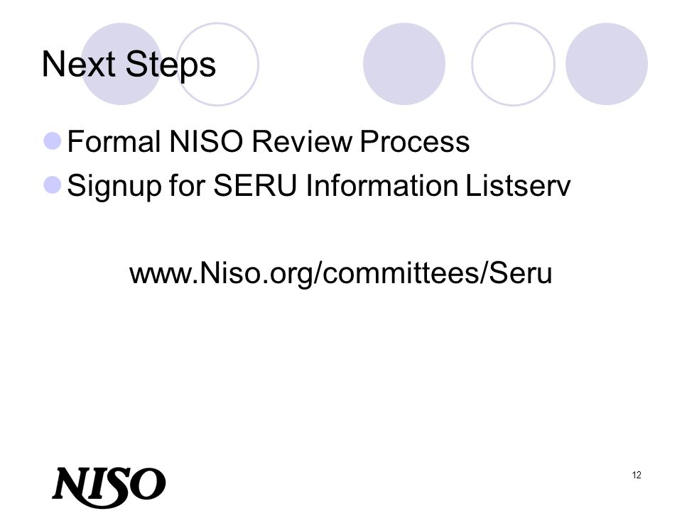 12 Next Steps Formal NISO Review Process Signup for SERU Information Listserv www.Niso.org/committees/Seru