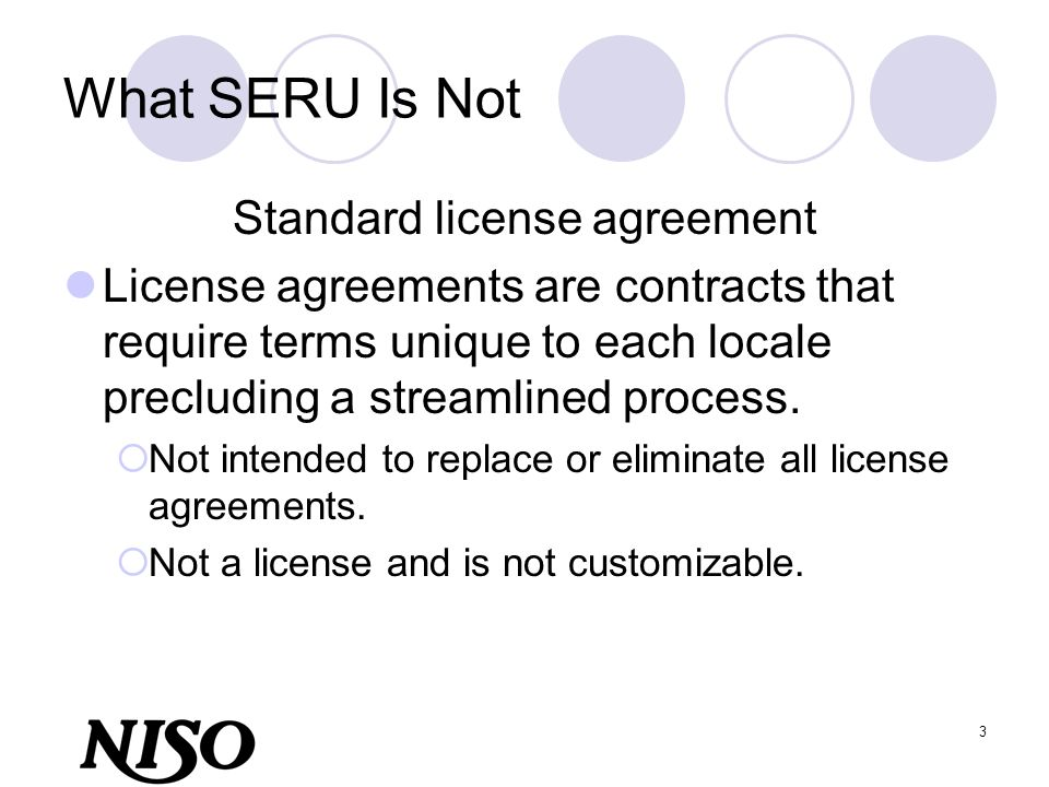 3 What SERU Is Not Standard license agreement License agreements are contracts that require terms unique to each locale precluding a streamlined proce
