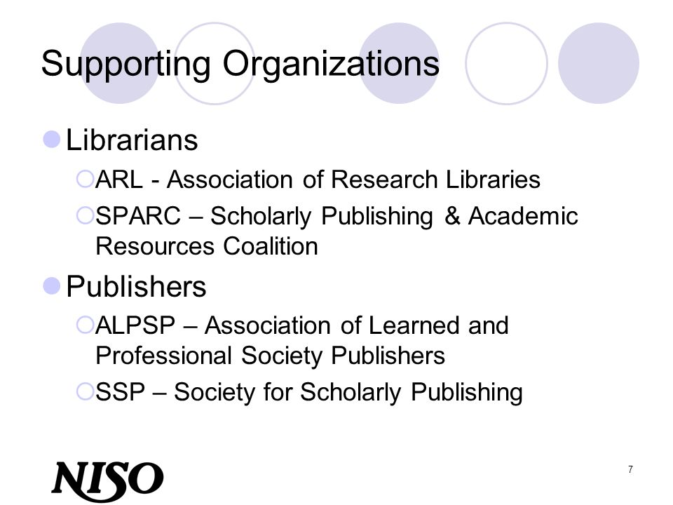7 Supporting Organizations Librarians ARL - Association of Research Libraries SPARC – Scholarly Publishing & Academic Resources Coalition Publishers A