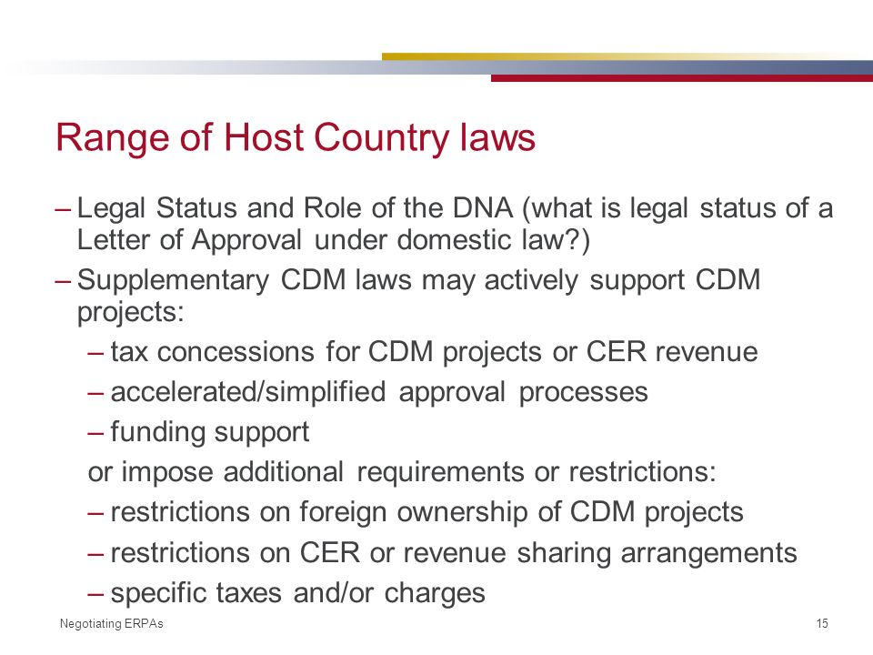 Negotiating ERPAs 15 Range of Host Country laws –Legal Status and Role of the DNA (what is legal status of a Letter of Approval under domestic law ) –Supplementary CDM laws may actively support CDM projects: –tax concessions for CDM projects or CER revenue –accelerated/simplified approval processes –funding support or impose additional requirements or restrictions: –restrictions on foreign ownership of CDM projects –restrictions on CER or revenue sharing arrangements –specific taxes and/or charges
