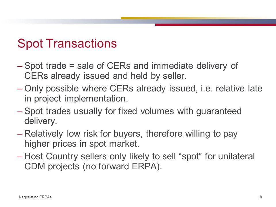 Negotiating ERPAs 18 Spot Transactions –Spot trade = sale of CERs and immediate delivery of CERs already issued and held by seller.