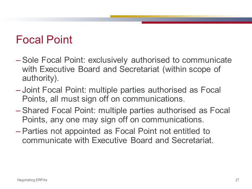Negotiating ERPAs 27 Focal Point –Sole Focal Point: exclusively authorised to communicate with Executive Board and Secretariat (within scope of authority).