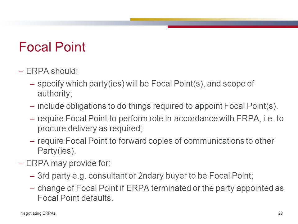 Negotiating ERPAs 29 Focal Point –ERPA should: –specify which party(ies) will be Focal Point(s), and scope of authority; –include obligations to do things required to appoint Focal Point(s).