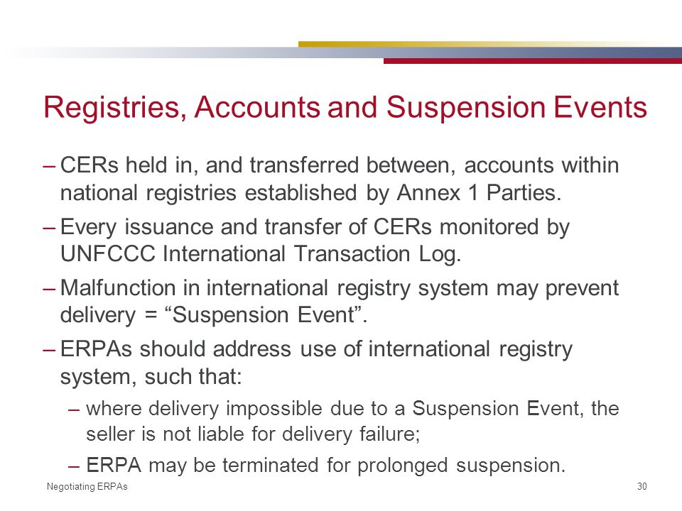 Negotiating ERPAs 30 Registries, Accounts and Suspension Events –CERs held in, and transferred between, accounts within national registries established by Annex 1 Parties.
