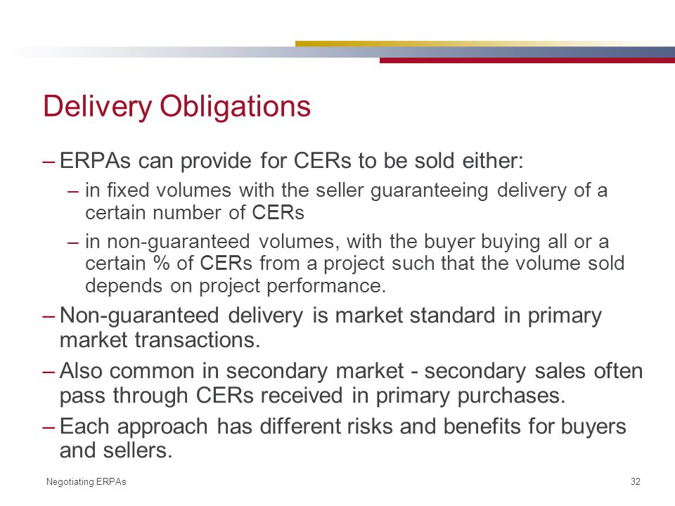 Negotiating ERPAs 32 Delivery Obligations –ERPAs can provide for CERs to be sold either: –in fixed volumes with the seller guaranteeing delivery of a certain number of CERs –in non-guaranteed volumes, with the buyer buying all or a certain % of CERs from a project such that the volume sold depends on project performance.