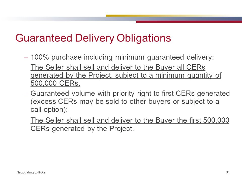 Negotiating ERPAs 34 Guaranteed Delivery Obligations –100% purchase including minimum guaranteed delivery: The Seller shall sell and deliver to the Buyer all CERs generated by the Project, subject to a minimum quantity of 500,000 CERs.