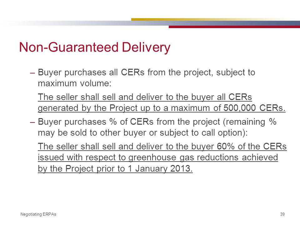 Negotiating ERPAs 39 Non-Guaranteed Delivery –Buyer purchases all CERs from the project, subject to maximum volume: The seller shall sell and deliver to the buyer all CERs generated by the Project up to a maximum of 500,000 CERs.