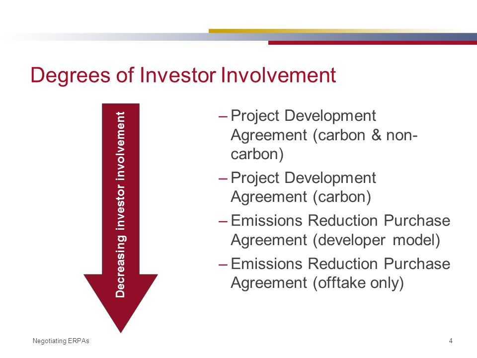 Negotiating ERPAs 4 Degrees of Investor Involvement –Project Development Agreement (carbon & non- carbon) –Project Development Agreement (carbon) –Emissions Reduction Purchase Agreement (developer model) –Emissions Reduction Purchase Agreement (offtake only) Decreasing investor involvement