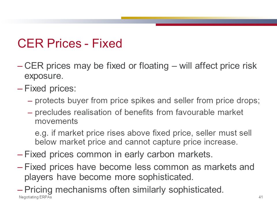 Negotiating ERPAs 41 CER Prices - Fixed –CER prices may be fixed or floating – will affect price risk exposure.