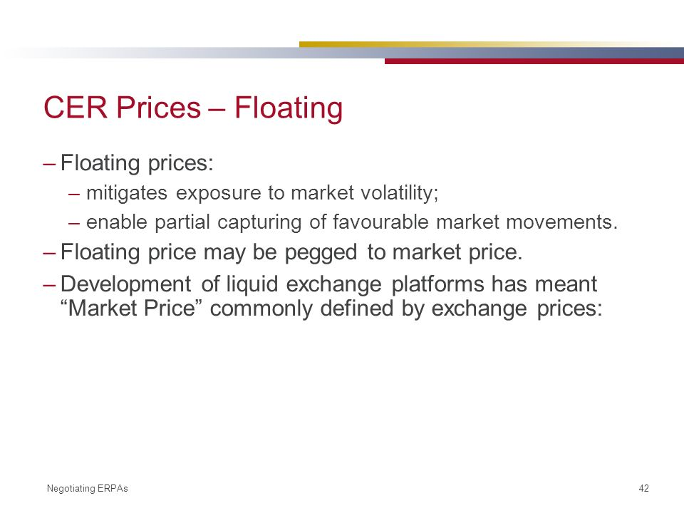 Negotiating ERPAs 42 CER Prices – Floating –Floating prices: –mitigates exposure to market volatility; –enable partial capturing of favourable market movements.