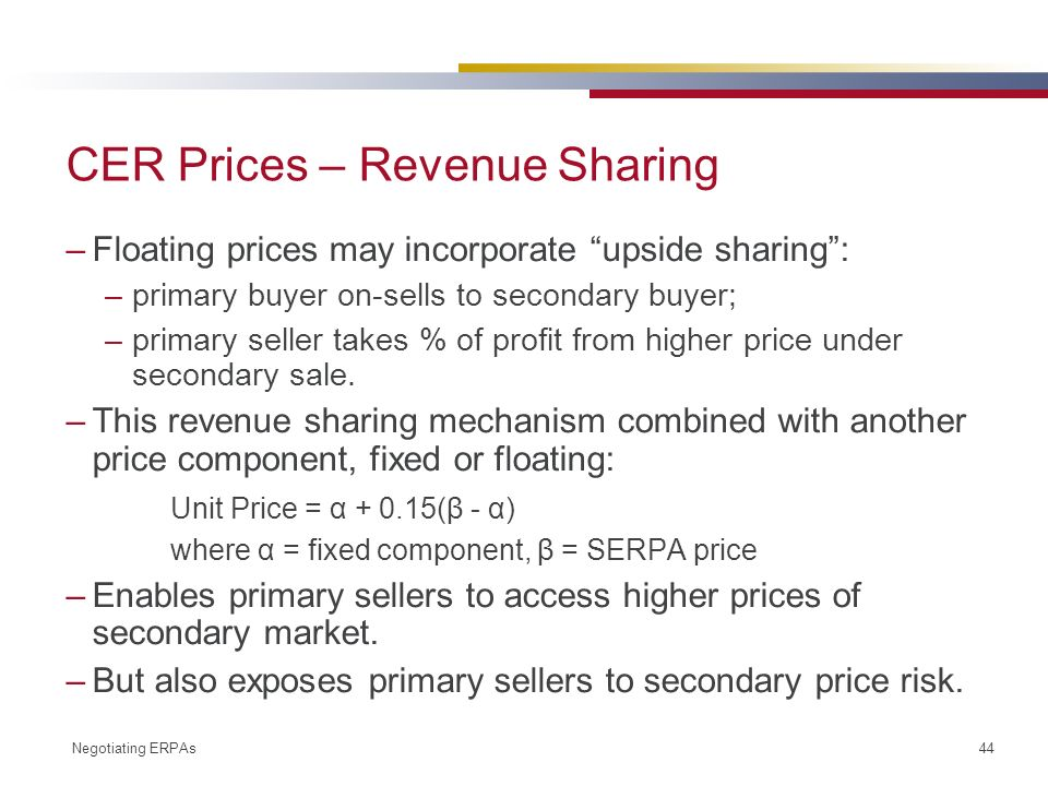 Negotiating ERPAs 44 CER Prices – Revenue Sharing –Floating prices may incorporate upside sharing: –primary buyer on-sells to secondary buyer; –primary seller takes % of profit from higher price under secondary sale.
