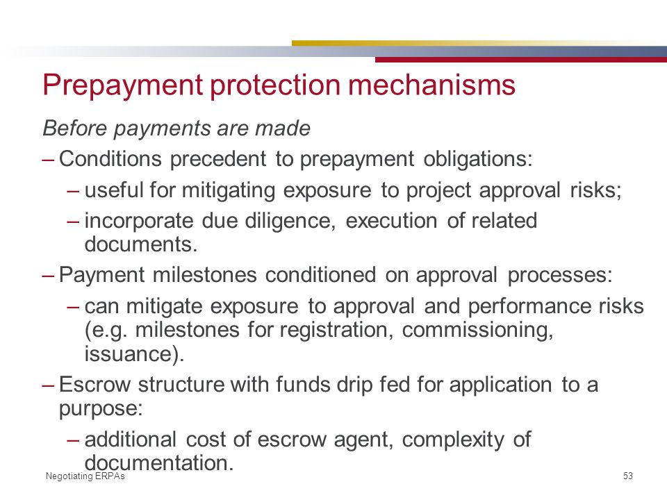 Negotiating ERPAs 53 Prepayment protection mechanisms Before payments are made –Conditions precedent to prepayment obligations: –useful for mitigating exposure to project approval risks; –incorporate due diligence, execution of related documents.