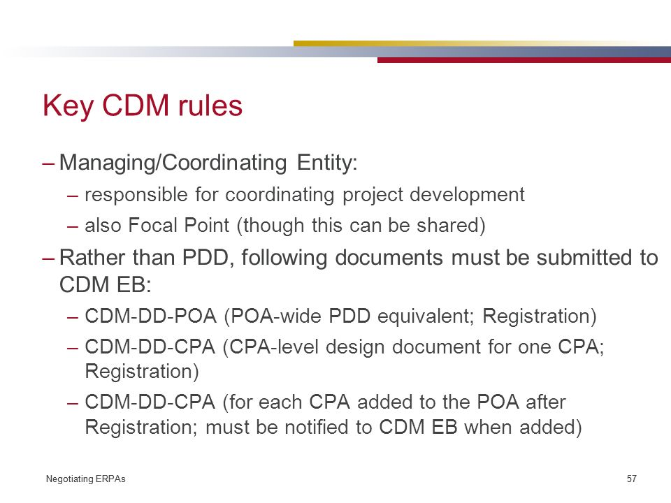 Negotiating ERPAs 57 Negotiating ERPAs 57 Key CDM rules –Managing/Coordinating Entity: –responsible for coordinating project development –also Focal Point (though this can be shared) –Rather than PDD, following documents must be submitted to CDM EB: –CDM-DD-POA (POA-wide PDD equivalent; Registration) –CDM-DD-CPA (CPA-level design document for one CPA; Registration) –CDM-DD-CPA (for each CPA added to the POA after Registration; must be notified to CDM EB when added)
