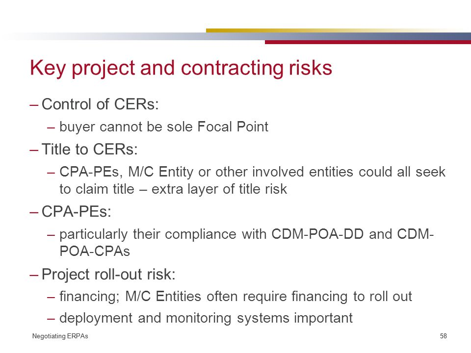 Negotiating ERPAs 58 Negotiating ERPAs 58 Key project and contracting risks –Control of CERs: –buyer cannot be sole Focal Point –Title to CERs: –CPA-PEs, M/C Entity or other involved entities could all seek to claim title – extra layer of title risk –CPA-PEs: –particularly their compliance with CDM-POA-DD and CDM- POA-CPAs –Project roll-out risk: –financing; M/C Entities often require financing to roll out –deployment and monitoring systems important
