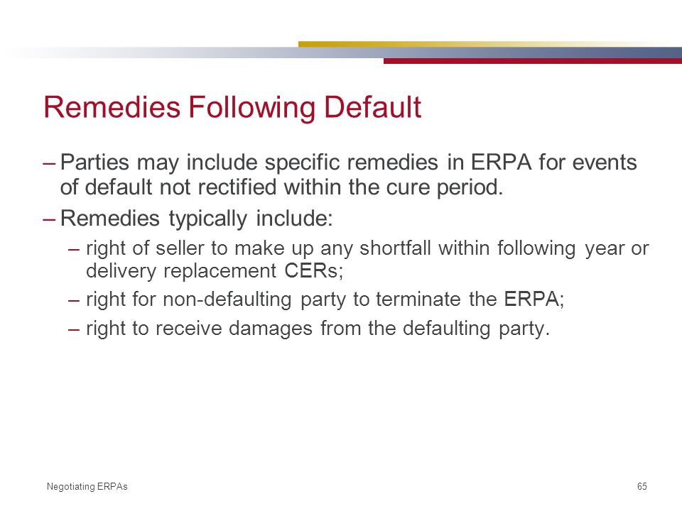 Negotiating ERPAs 65 Remedies Following Default –Parties may include specific remedies in ERPA for events of default not rectified within the cure period.
