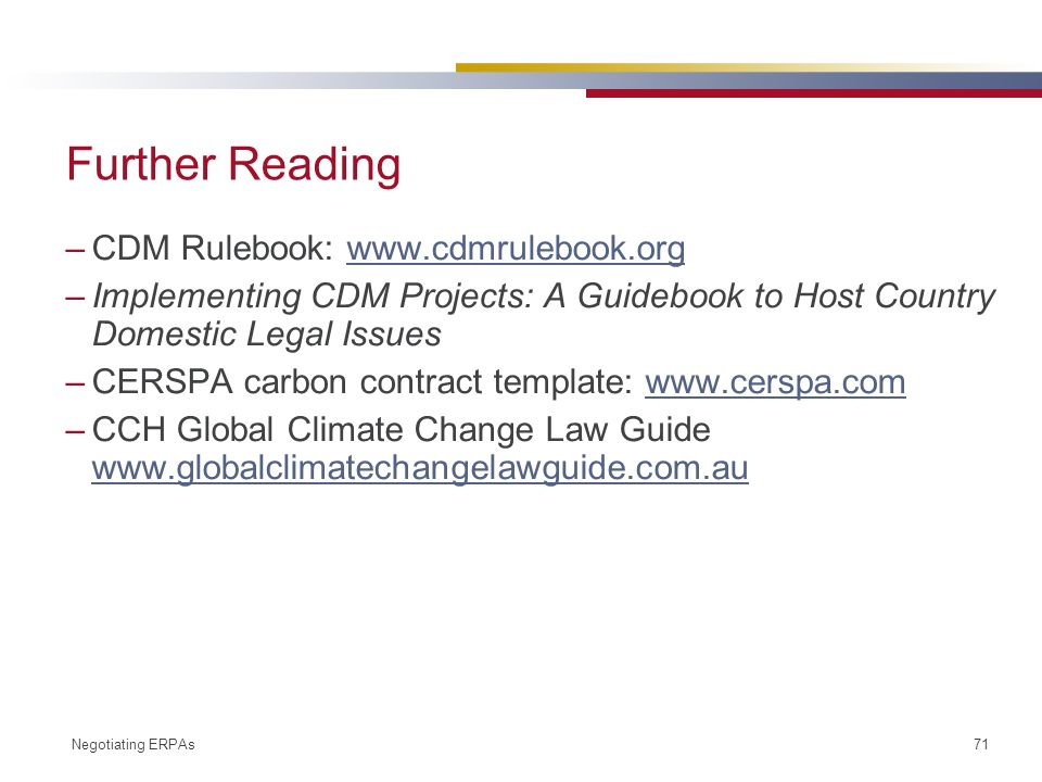 Negotiating ERPAs 71 Further Reading –CDM Rulebook: www.cdmrulebook.orgwww.cdmrulebook.org –Implementing CDM Projects: A Guidebook to Host Country Domestic Legal Issues –CERSPA carbon contract template: www.cerspa.comwww.cerspa.com –CCH Global Climate Change Law Guide www.globalclimatechangelawguide.com.au www.globalclimatechangelawguide.com.au