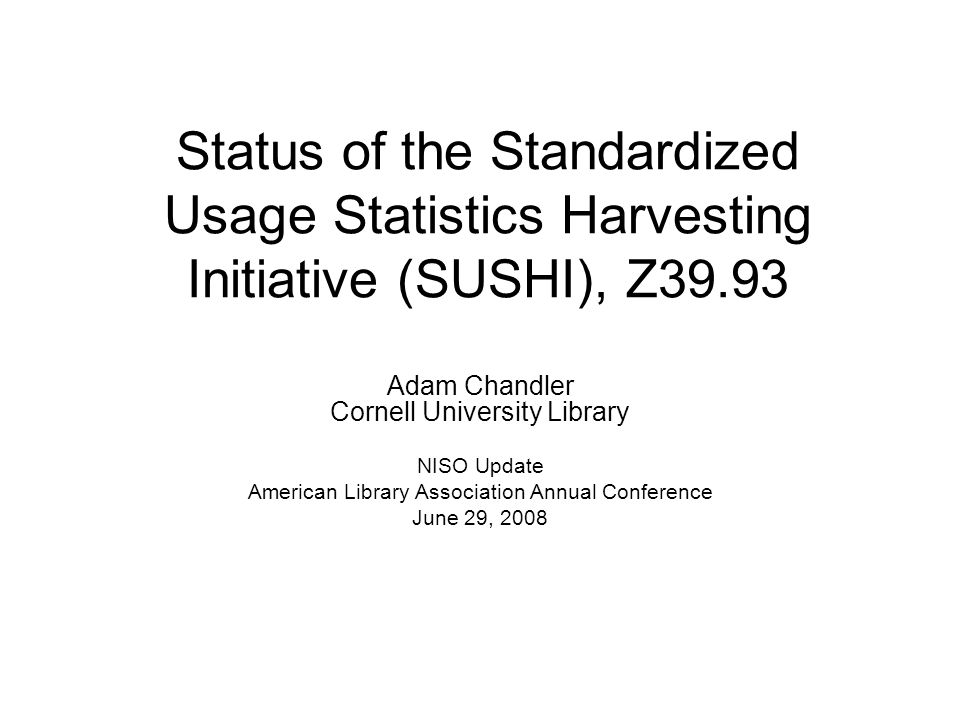 Status of the Standardized Usage Statistics Harvesting Initiative (SUSHI), Z39.93 Adam Chandler Cornell University Library NISO Update American Librar