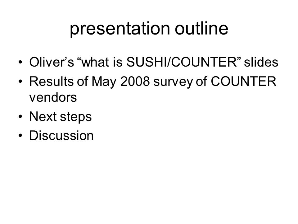 presentation outline Olivers what is SUSHI/COUNTER slides Results of May 2008 survey of COUNTER vendors Next steps Discussion