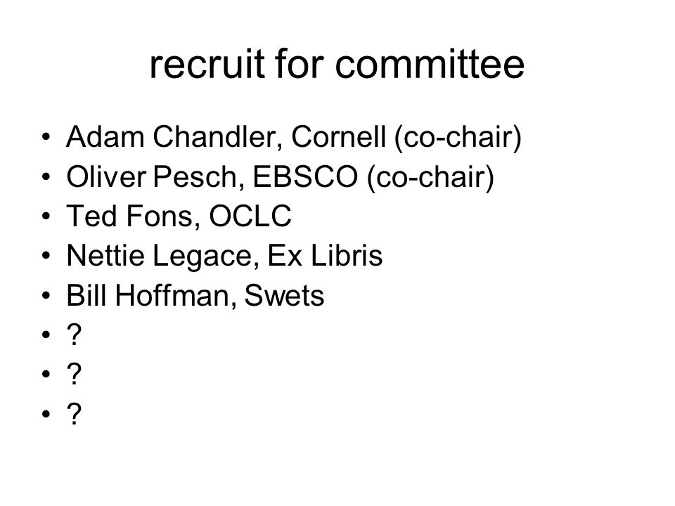 recruit for committee Adam Chandler, Cornell (co-chair) Oliver Pesch, EBSCO (co-chair) Ted Fons, OCLC Nettie Legace, Ex Libris Bill Hoffman, Swets ?