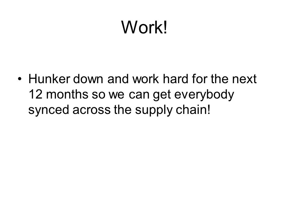 Work! Hunker down and work hard for the next 12 months so we can get everybody synced across the supply chain!
